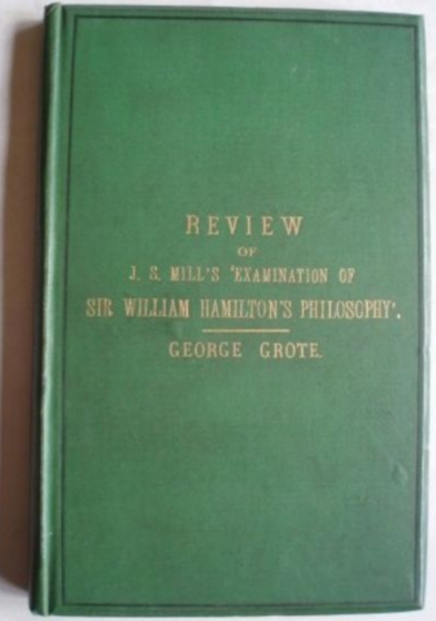 George Grote. Review Of The Work Of Mr John Stuart Mill, Entitled, 'Examination Of Sir William Hamilton's Philosophy'.