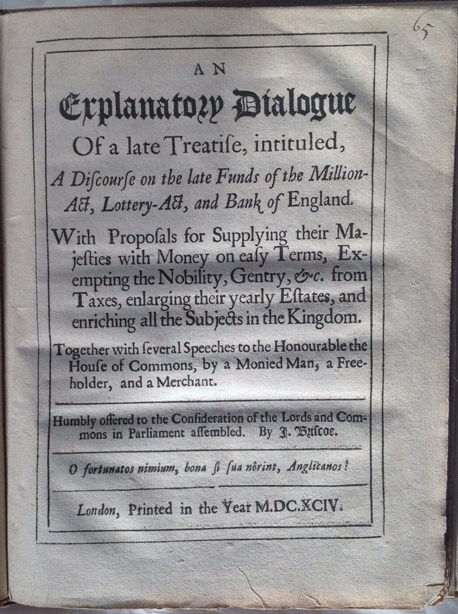 John Briscoe. An Explanatory Dialogue of a late Treatise, intituled A Discourse on the late Funds of the Million-Act, Lottery-Act, and Bank of England.With Proposals for Supplying their Majesties with Money on easy Terms