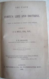 J H Bridges. The Unity Of Comte's Life And Doctrine. A Reply To Strictures On Comte's Later Writings, Addressed To J.S.Mill, Esq.,M.P.