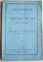 Robert Watts. Utilitarianism As Propounded By J.Stuart Mill.