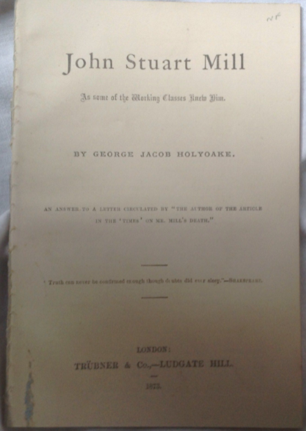 """George Jacob Holyoake. John Stuart Mill As Some Of The Working Classes Knew Him. An Answer To A Letter Circulated By """"The Author Of The Article In The 'Times' On Mr Mill's Death."""""""